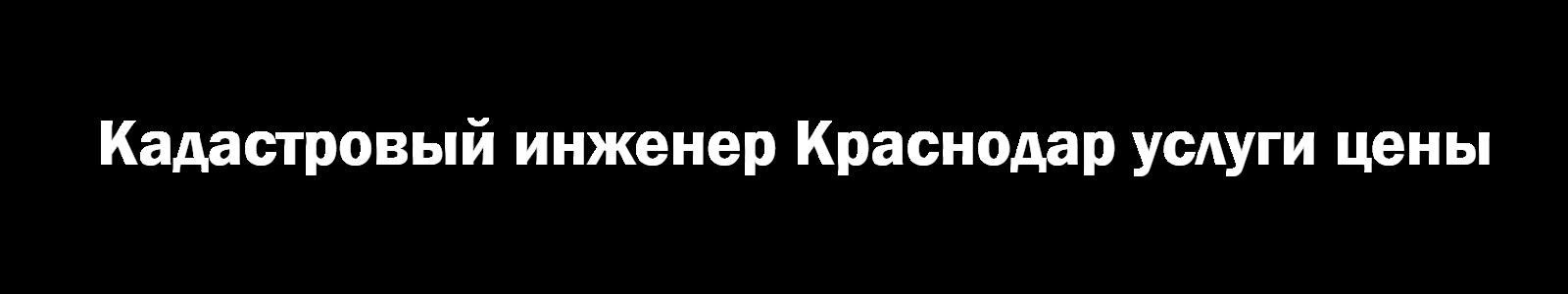 Кадастровый инженер Краснодар услуги цены
